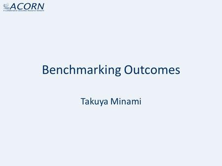 "Benchmarking Outcomes Takuya Minami. Benchmarking In many fields, including business, policy, medicine, and sports, ""benchmarking"" is not a new concept."