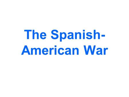 The Spanish- American War. Rebellion against Spain The Spanish empire was crumbling by the end of the 19 th century. By the 1890s it only controlled the.