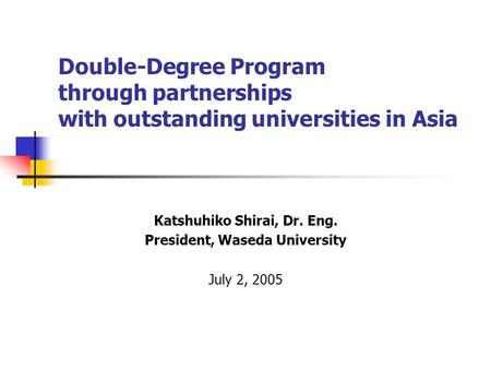 Double-Degree Program through partnerships with outstanding universities in Asia Katshuhiko Shirai, Dr. Eng. President, Waseda University July 2, 2005.