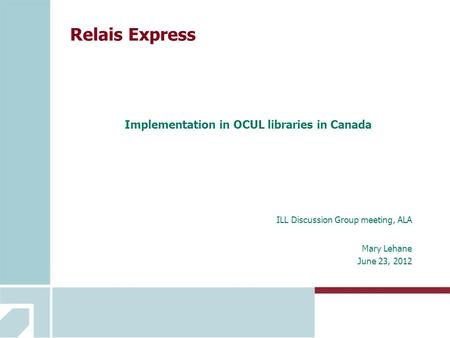 Relais Express Implementation in OCUL libraries in Canada ILL Discussion Group meeting, ALA Mary Lehane June 23, 2012.