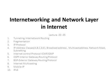Internetworking and Network Layer in Internet Lecture -33 -35 1.Tunneling, Internetwork Routing 2.Fragmentation 3.IP-Protocol 4.IP-Address Classes(A,B,C,D,E),