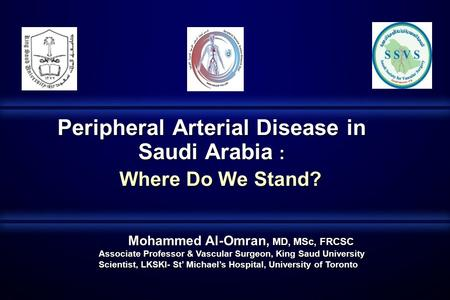 Peripheral Arterial Disease in Saudi Arabia : Where Do We Stand? Mohammed Al-Omran, MD, MSc, FRCSC Associate Professor & Vascular Surgeon, King Saud University.