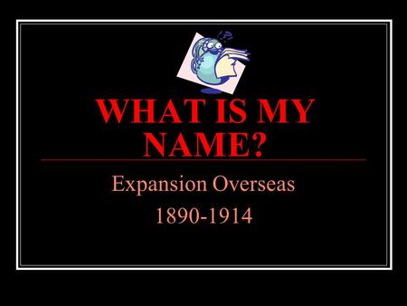 WHAT IS MY NAME? Expansion Overseas 1890-1914 What is my name? I led U.S. warships to Japan A. Matthew Perry A. B. John Hay B. C. Jose Marti C. D. George.