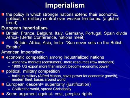 Imperialism the policy in which stronger nations extend their economic, political, or military control over weaker territories. (a global trend) European.