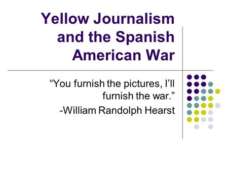 "Yellow Journalism and the Spanish American War ""You furnish the pictures, I'll furnish the war."" -William Randolph Hearst."