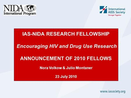 IAS-NIDA RESEARCH FELLOWSHIP Encouraging HIV and Drug Use Research ANNOUNCEMENT OF 2010 FELLOWS Nora Volkow & Julio Montaner 23 July 2010.