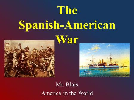 The Spanish-American War Mr. Blais America in the World.