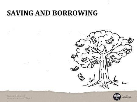 SAVING AND BORROWING Saving and borrowing Money Works: Level 2 Topic 1.