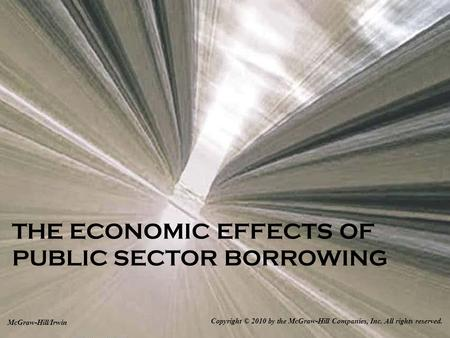 THE ECONOMIC EFFECTS OF PUBLIC SECTOR BORROWING Copyright © 2010 by the McGraw-Hill Companies, Inc. All rights reserved. McGraw-Hill/Irwin.