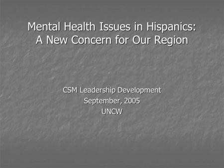 Mental Health Issues in Hispanics: A New Concern for Our Region CSM Leadership Development September, 2005 UNCW.