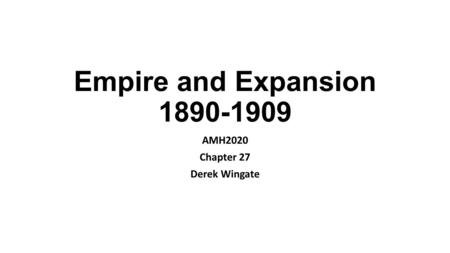 Empire and Expansion 1890-1909 AMH2020 Chapter 27 Derek Wingate.