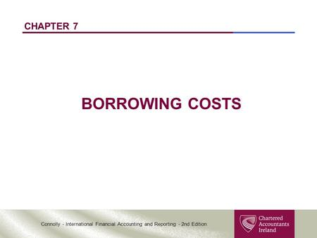 Connolly - International Financial Accounting and Reporting - 2nd Edition CHAPTER 7 BORROWING COSTS.