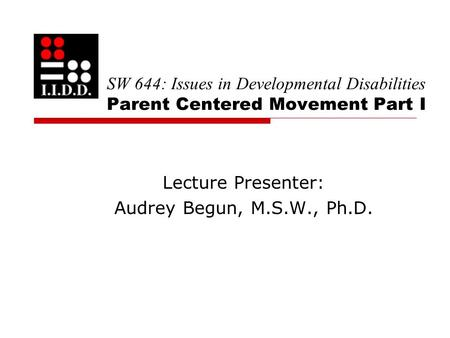 SW 644: Issues in Developmental Disabilities Parent Centered Movement Part I Lecture Presenter: Audrey Begun, M.S.W., Ph.D.