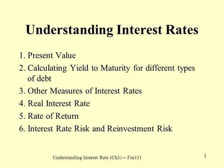 Understanding Interest Rate (Ch3) -- Fin331 1 Understanding Interest Rates 1. Present Value 2. Calculating Yield to Maturity for different types of debt.