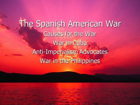 The Spanish American War Causes for the War War in Cuba Anti-Imperialism Advocates War in the Philippines.