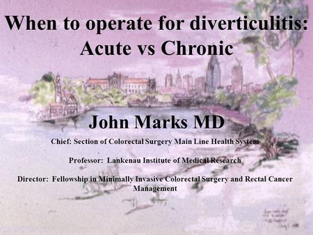 John Marks MD Chief: Section of Colorectal Surgery Main Line Health System Professor: Lankenau Institute of Medical Research Director: Fellowship in Minimally.