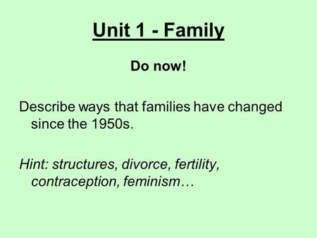 Unit 1 - Family Do now! Describe ways that families have changed since the 1950s. Hint: structures, divorce, fertility, contraception, feminism…