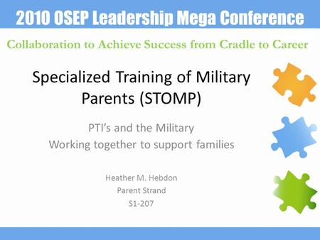2010 OSEP Leadership Mega Conference Collaboration to Achieve Success from Cradle to Career Specialized Training of Military Parents (STOMP) PTI's and.