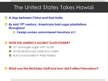 The United States Takes Hawaii  A stop between China and East India  By mid 19 th century, Americans had sugar plantations throughout  Foreign workers.