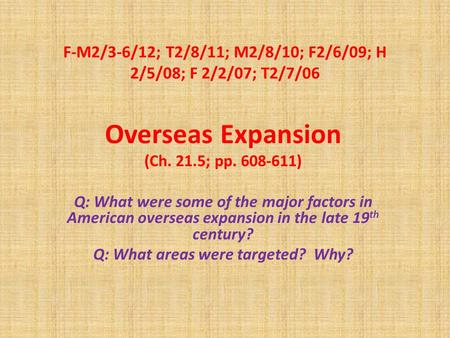 F-M2/3-6/12; T2/8/11; M2/8/10; F2/6/09; H 2/5/08; F 2/2/07; T2/7/06 Overseas Expansion (Ch. 21.5; pp. 608-611) Q: What were some of the major factors in.