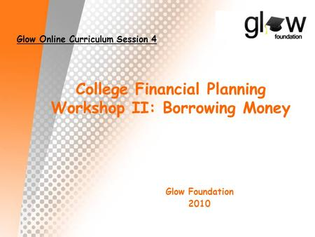 College Financial Planning Workshop II: Borrowing Money Glow Foundation 2010 Glow Online Curriculum Session 4.