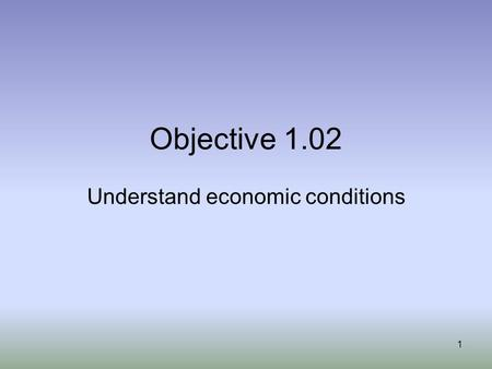 Objective 1.02 Understand economic conditions 1. Measuring economic activities Classifying economic conditions Topics 2.
