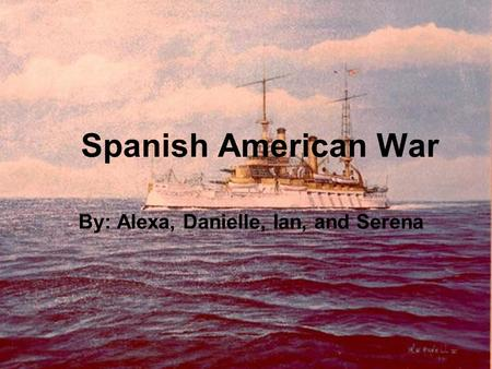 Spanish American War By: Alexa, Danielle, Ian, and Serena.