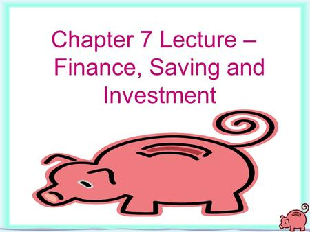 1 Chapter 7 Lecture – Finance, Saving and Investment.