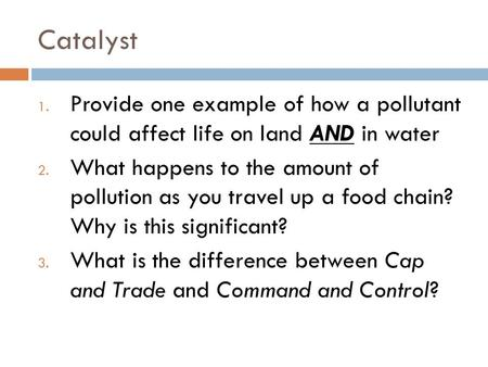 Catalyst 1. Provide one example of how a pollutant could affect life on land AND in water 2. What happens to the amount of pollution as you travel up a.