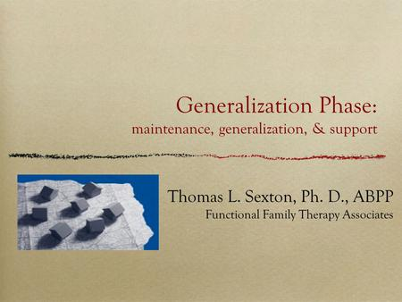 Generalization Phase: maintenance, generalization, & support Thomas L. Sexton, Ph. D., ABPP Functional Family Therapy Associates.