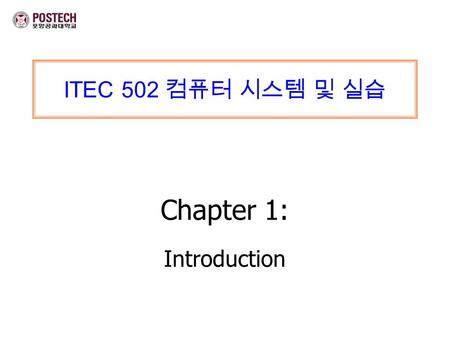 ITEC 502 컴퓨터 시스템 및 실습 Chapter 1: Introduction. ITEC 502 컴퓨터 시스템 및 실습 Chapter 1: Introduction Mi-Jung Choi DPNM Lab. Dept. of CSE,