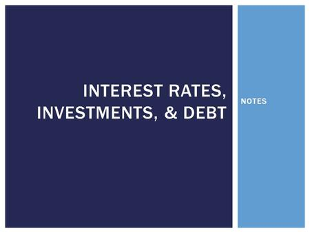 NOTES INTEREST RATES, INVESTMENTS, & DEBT.  Simply put…the cost of money  This amount changes EVERYDAY  Consumers, businesses, and governments that.