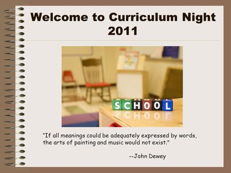 "Welcome to Curriculum Night 2011 ""If all meanings could be adequately expressed by words, the arts of painting and music would not exist. --John Dewey."