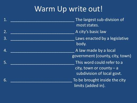 Warm Up write out! 1.____________________________ The largest sub-division of most states. 2.____________________________ A city's basic law 3.____________________________.