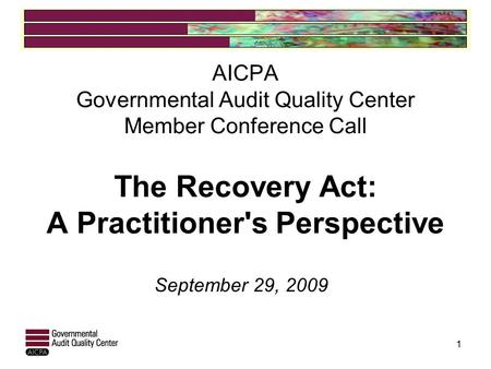 AICPA Governmental Audit Quality Center Member Conference Call The Recovery Act: A Practitioner's Perspective September 29, 2009 1.