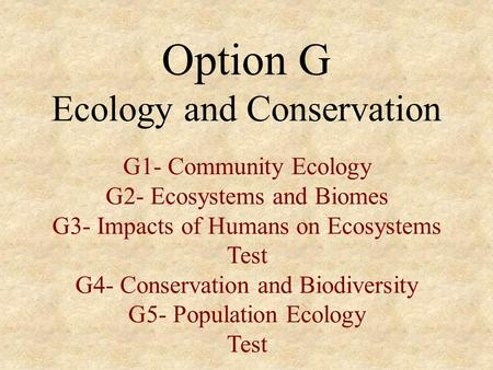 Option G Ecology and Conservation G1- Community Ecology G2- Ecosystems and Biomes G3- Impacts of Humans on Ecosystems Test G4- Conservation and Biodiversity.