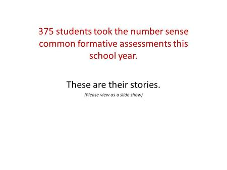 375 students took the number sense common formative assessments this school year. These are their stories. (Please view as a slide show)