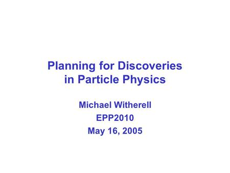 Planning for Discoveries in Particle Physics Michael Witherell EPP2010 May 16, 2005.