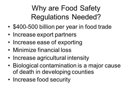 Why are Food Safety Regulations Needed? $400-500 billion per year in food trade Increase export partners Increase ease of exporting Minimize financial.