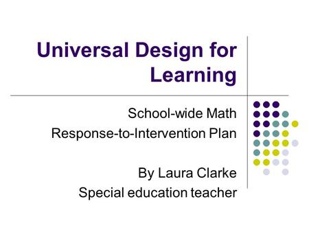 Universal Design for Learning School-wide Math Response-to-Intervention Plan By Laura Clarke Special education teacher.
