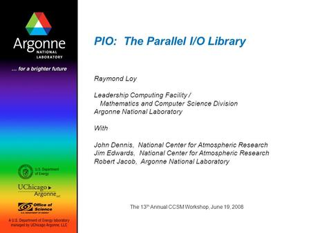 PIO: The Parallel I/O Library The 13 th Annual CCSM Workshop, June 19, 2008 Raymond Loy Leadership Computing Facility / Mathematics and Computer Science.