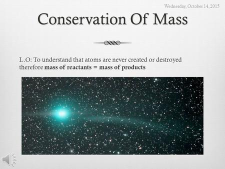 Conservation Of Mass L.O: To understand that atoms are never created or destroyed therefore mass of reactants = mass of products Wednesday, October 14,