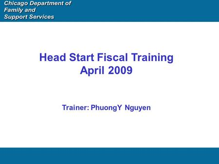 Head Start Fiscal Training April 2009 Trainer: PhuongY Nguyen.