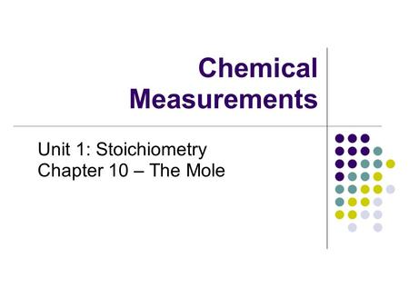 Chemical Measurements Unit 1: Stoichiometry Chapter 10 – The Mole.