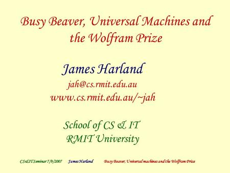 CS&IT Seminar 7/9/2007James Harland Busy Beaver, Universal machines and the Wolfram Prize Busy Beaver, Universal Machines and the Wolfram Prize James Harland.