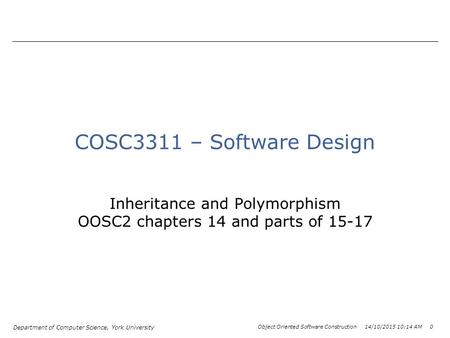 Department of Computer Science, York University Object Oriented Software Construction 14/10/2015 10:15 AM 0 COSC3311 – Software Design Inheritance and.