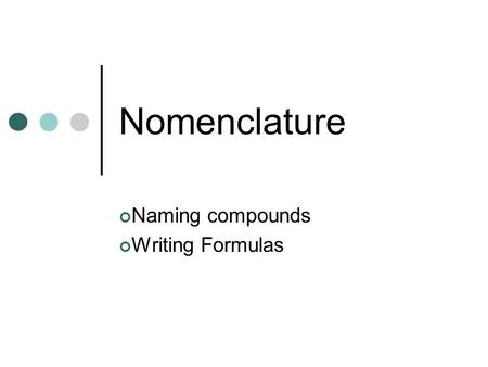 Nomenclature Naming compounds Writing Formulas. Naming Compounds Binary Compounds Compounds that contain two elements Name the first element Name the.