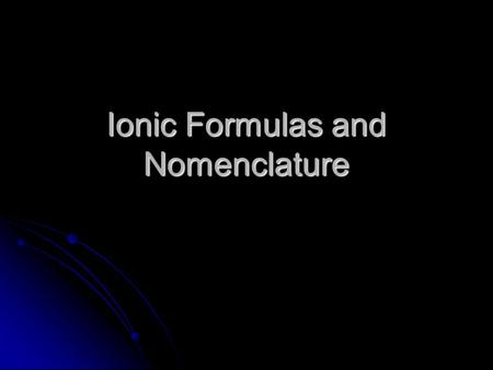 Ionic Formulas and Nomenclature. Formulas What types of elements are found in ionic compounds? What types of elements are found in ionic compounds? What.