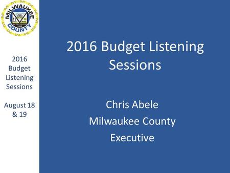 2016 Budget Listening Sessions Chris Abele Milwaukee County Executive 2016 Budget Listening Sessions August 18 & 19.