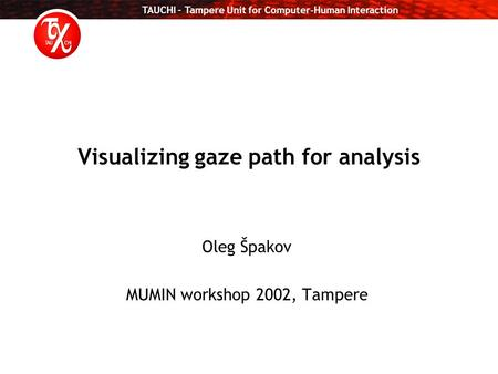 TAUCHI – Tampere Unit for Computer-Human Interaction Visualizing gaze path for analysis Oleg Špakov MUMIN workshop 2002, Tampere.